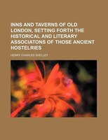 Inns and taverns of old London, setting forth the historical and literary associatons of those ancient hostelries