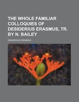 The Whole Familiar Colloquies of Desiderius Erasmus, Tr. by N. Bailey