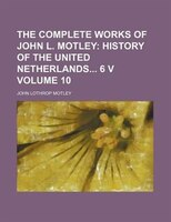 The Complete Works of John L. Motley Volume 10;  History of the united Netherlands 6 v