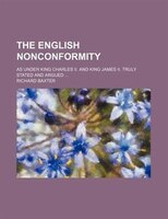 The English nonconformity; as under King Charles II. and King James II. Truly stated and argued