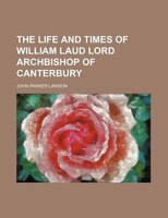 The Life and Times of William Laud lord archbishop of Canterbury