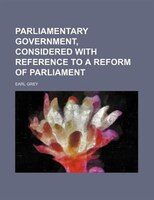 Parliamentary government, considered with reference to a reform of parliament