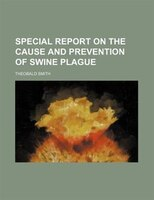 Special report on the cause and prevention of swine plague