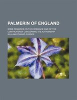 Palmerin of England; some remarks on this romance and of the controversy concerning its authorship