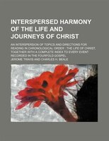 Interspersed harmony of the life and journeys of Christ; an interspersion of topics and directions for reading in chronological or