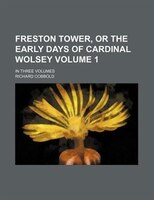 Freston Tower, or the early Days of Cardinal Wolsey Volume 1; In three Volumes