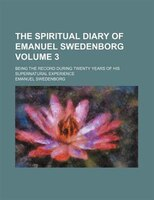 The Spiritual Diary Of Emanuel Swedenborg Volume 3 ; Being The Record During Twenty Years Of His Supernatural Experience