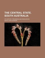 The central state. South Australia; its history, progress and resources