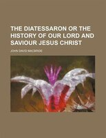 The Diatessaron or the History of Our Lord and Saviour Jesus Christ