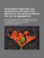 Department directory and register of officers in the service of the United States in the city of Washington; giving their names, n