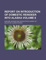 Report on introduction of domestic reindeer into Alaska Volume 8