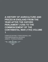 A History of Agriculture and Prices in England from the year after the Oxford Parliament (1259) to the commencement of the Contine