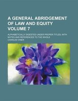 A general abridgement of law and equity Volume 7; alphabetically digested under proper titles with notes and references to the who