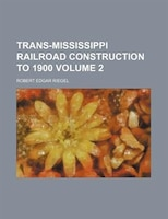 Trans-Mississippi railroad construction to 1900 Volume 2