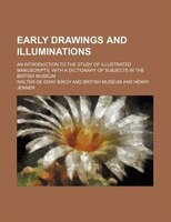 Early drawings and illuminations; an introduction to the study of illustrated manuscripts, with a dictionary of subjects in the Br