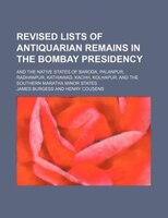 Revised lists of antiquarian remains in the Bombay Presidency; and the native states of Baroda, Palanpur, Radhanpur, Kathiawad, Ka