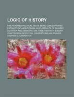 Logic of history; Five hundred political texts being concentrated extracts of abolitionism also, results of slavery agitation and