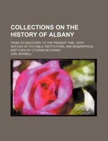 Collections on the history of Albany; from its discovery to the present time  with notices of its public institutions, and biograp