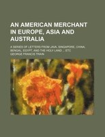 An American merchant in Europe, Asia and Australia; a series of letters from Java, Singapore, China, Bengal, Egypt, and the Holy L