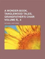 A wonder-book, Tanglewood tales, Grandfather's chair Volume Ñ,. 4