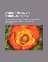 Divine hymns, or, Spiritual songs; for the use of religious assemblies, and private Christians  being formerly a collection