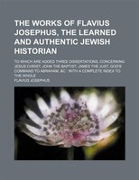 The works of Flavius Josephus, the learned and authentic Jewish historian; to which are added three dissertations, concerning Jesu