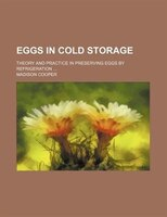 Eggs in cold storage; theory and practice in preserving eggs by refrigeration