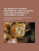 The works of the most Reverend Dr. John Tillotson, late Lord Archbishop of Canterbury Volume 1; containing fifty four sermons and