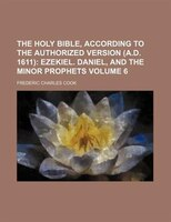 The Holy Bible, According to the Authorized Version (A.D. 1611) Volume 6;  Ezekiel. Daniel, and the minor prophets