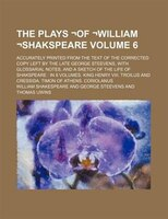 The Plays !of !William !Shakspeare Volume 6; accurately printed from the text of the corrected copy left by the late George Steeve
