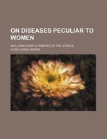 On diseases peculiar to women; including displacements of the uterus