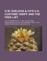 G.W. Sheldon & Co's U.S. Customs Tariff and the Free List; Act of Congress Oct. 1, 1890. the Customs Administrative