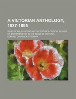 A Victorian anthology, 1837-1895; selections illustrating the editor's critical review of British poetry in the reign of