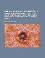 Eyre & Williams' indisputable cab fare indicator;  or, The Hackney carriage act made easy