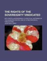 The rights of the sovereignty vindicated; With particular reference to political doctrines of the Edinburgh review, and of other p