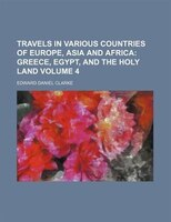 Travels in Various Countries of Europe, Asia and Africa Volume 4;  Greece, Egypt, and the Holy Land