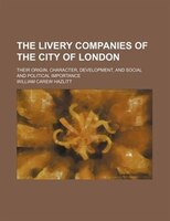 The livery companies of the city of London; their origin, character, development, and social and political importance
