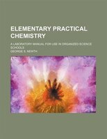 Elementary practical chemistry; a laboratory manual for use in organized science schools