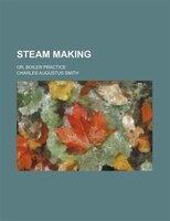 Steam making; or, Boiler practice