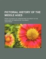 Pictorial history of the middle ages; from the death of Constantine the Great to the discovery of America by Columbus