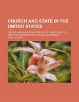 Church and state in the United States; or, The American idea of religious liberty and its practical effects, with official documen