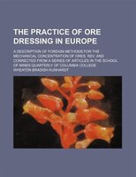 The practice of ore dressing in Europe; A description of foreign methods for the mechanical concentration of ores, rev. and correc