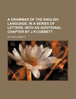 A grammar of the English language, in a series of letters. With an additional chapter by J.P.Cobbett