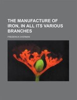 The manufacture of iron, in all its various branches