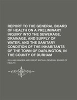 Report to the General Board of Health on a preliminary inquiry into the sewerage, drainage, and supply of water, and the sanitary