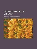 "Catalog of ""A.L.A."" library"