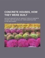 Concrete houses, how they were built; articles descriptive of various types of concrete houses, and the details of their construct