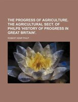 The progress of agriculture. The agricultural sect. of Philps 'History of progress in Great Britain'