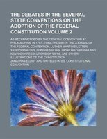 The debates in the several state conventions on the adoption of the federal Constitution; as recommended by the general convention