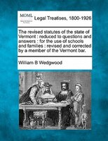 The Revised Statutes Of The State Of Vermont: Reduced To Questions And Answers : For The Use Of Schools And Families : Revised And